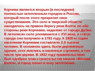 Корчеваявляется вторым (и последним) полностью затопленным городом в России,