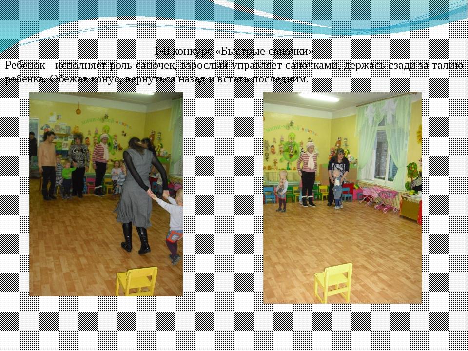 1-й конкурс «Быстрые саночки» Ребенок исполняет роль саночек, взрослый управл...