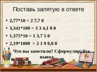 Поставь запятую в ответе 2,77*10 = 2 7,7 0 3,341*100 = 3 3 4,1 0 0 1,375*10 =