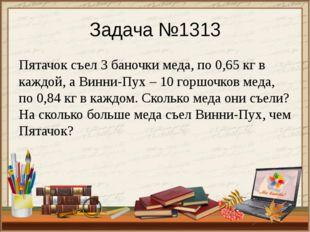 Задача №1313 Пятачок съел 3 баночки меда, по 0,65 кг в каждой, а Винни-Пух –