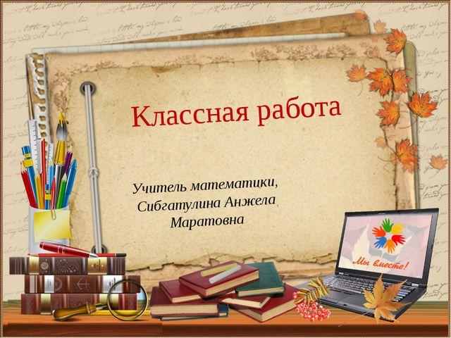 Учитель математики, Сибгатулина Анжела Маратовна Классная работа