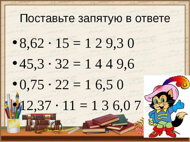 8,62 ∙ 15 = 1 2 9,3 0 45,3 ∙ 32 = 1 4 4 9,6 0,75 ∙ 22 = 1 6,5 0 12,37 ∙ 11 =...