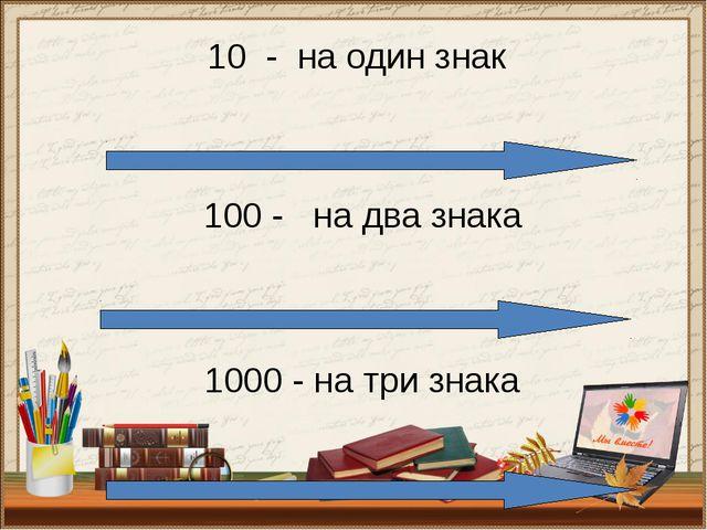 100 - на два знака 1000 - на три знака 10 - на один знак