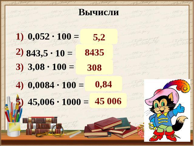 Вычисли 0,052 · 100 = 843,5 · 10 = 3,08 · 100 = 0,0084 · 100 = 45,006 · 1000...
