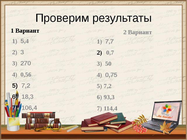 Проверим результаты 1 Вариант 1) 5,4 2) 3 3) 270 4) 0,56 7,2 18,3 106,4 2 Вар...
