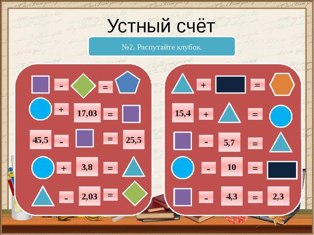 Устный счёт №2. Распутайте клубок. + = - 17,03 = - = = = + - 25,5 45,5 3,8 2,...