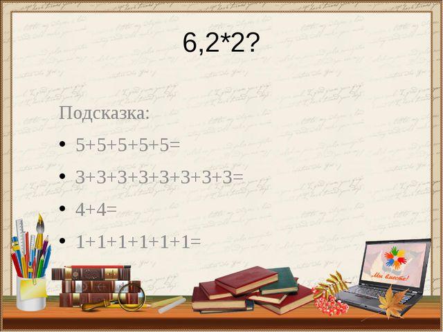 6,2*2? Подсказка: 5+5+5+5+5= 3+3+3+3+3+3+3+3= 4+4= 1+1+1+1+1+1=