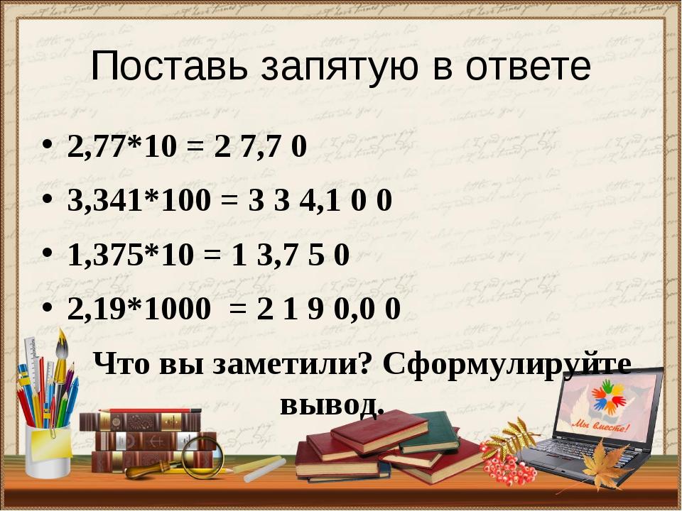 Поставь запятую в ответе 2,77*10 = 2 7,7 0 3,341*100 = 3 3 4,1 0 0 1,375*10 =...