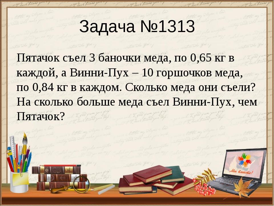 Задача №1313 Пятачок съел 3 баночки меда, по 0,65 кг в каждой, а Винни-Пух –...