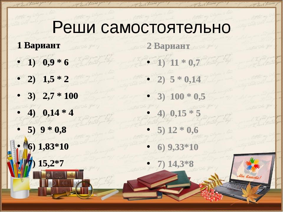 Реши самостоятельно 1 Вариант 1) 0,9 * 6 2) 1,5 * 2 3) 2,7 * 100 4) 0,14 * 4...