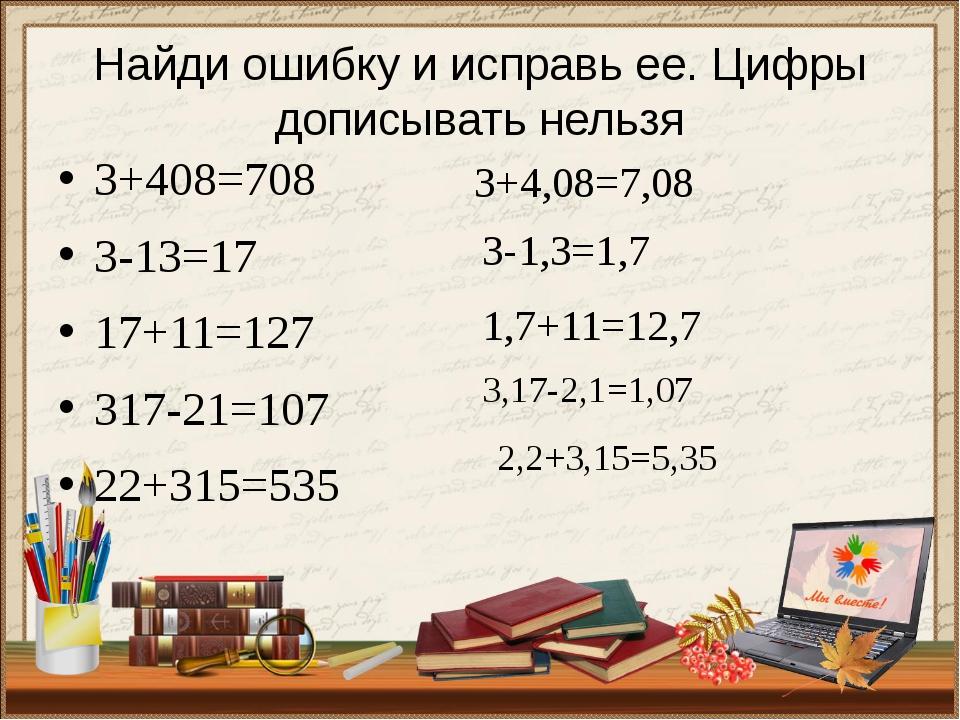 Найди ошибку и исправь ее. Цифры дописывать нельзя 3+408=708 3-13=17 17+11=12...