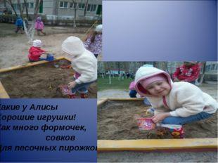 Какие у Алисы Хорошие игрушки! Как много формочек, совков Для песочных пирожк