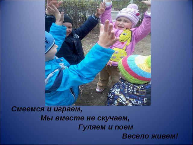 Смеемся и играем, Мы вместе не скучаем, Гуляем и поем Весело живем!