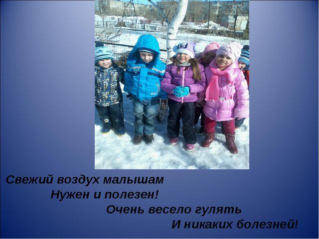 Свежий воздух малышам Нужен и полезен! Очень весело гулять И никаких болезней!