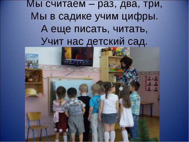 Мы считаем – раз, два, три, Мы в садике учим цифры. А еще писать, читать, Учи...