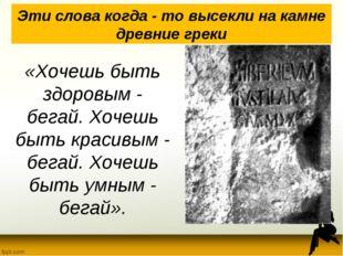 Эти слова когда - то высекли на камне древние греки «Хочешь быть здоровым - б