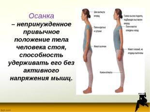 Осанка –непринужденное привычное положение тела человека стоя, способность