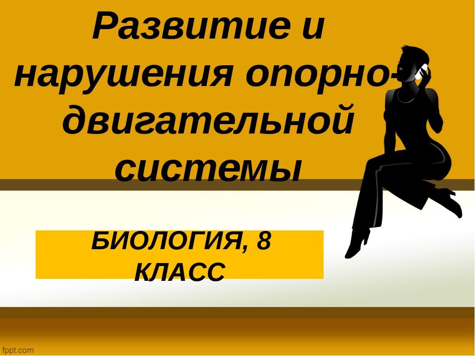 Развитие и нарушения опорно-двигательной системы БИОЛОГИЯ, 8 КЛАСС