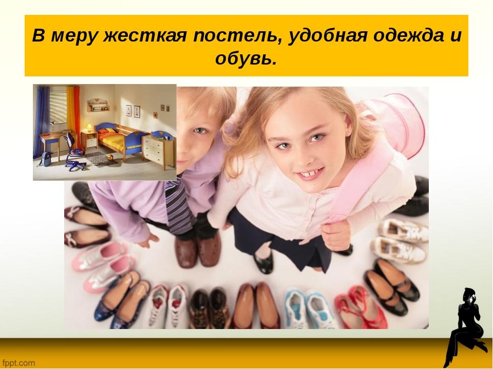В меру жесткая постель, удобная одежда и обувь.
