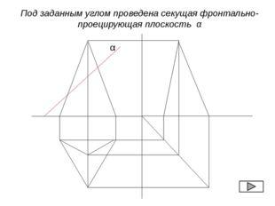 α Под заданным углом проведена секущая фронтально-проецирующая плоскость α