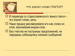 Что значит слово ГЛАГОЛ? В переводе со старославянского языка глагол – это зн