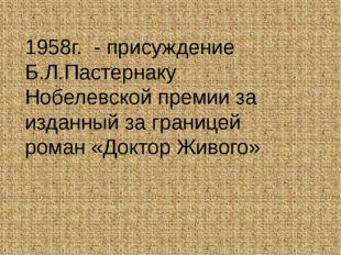 1958г. - присуждение Б.Л.Пастернаку Нобелевской премии за изданный за границе