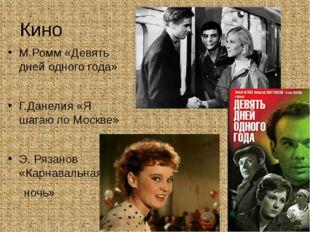 Кино М.Ромм «Девять дней одного года» Г.Данелия «Я шагаю по Москве» Э. Рязано