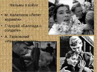 Фильмы о войне М. Калатозов «Летят журавли» Г.Чухрай «Баллада о солдате» А. Т