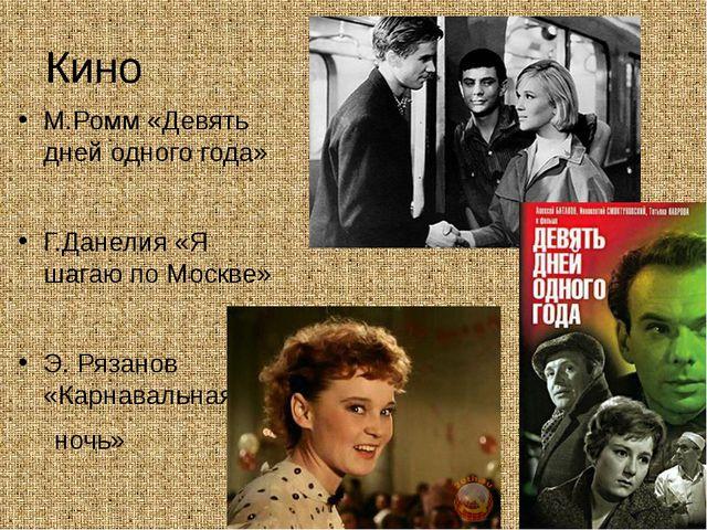 Кино М.Ромм «Девять дней одного года» Г.Данелия «Я шагаю по Москве» Э. Рязано...