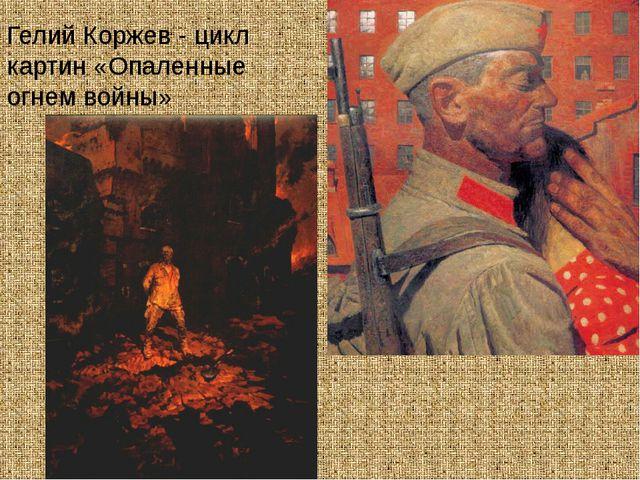 Гелий Коржев - цикл картин «Опаленные огнем войны»