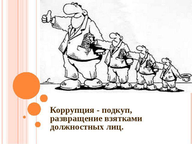 Коррупция - подкуп, развращение взятками должностных лиц.