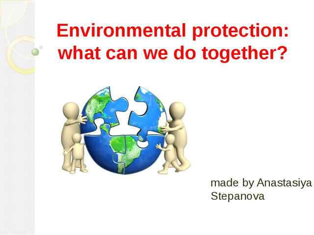 Environmental protection: what can we do together? made by Anastasiya Stepanova