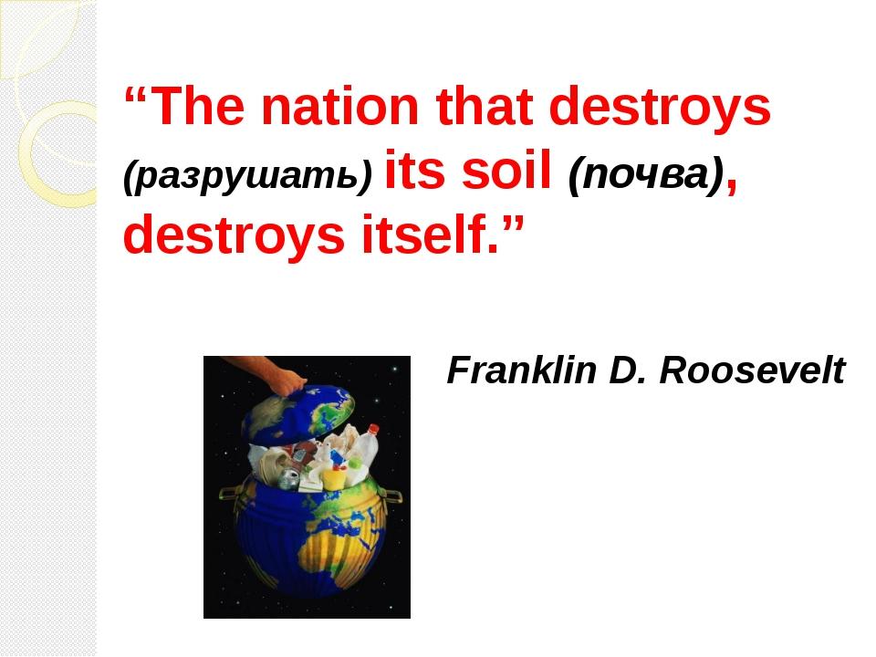 """""""The nation that destroys (разрушать) its soil (почва), destroys itself."""" Fra..."""