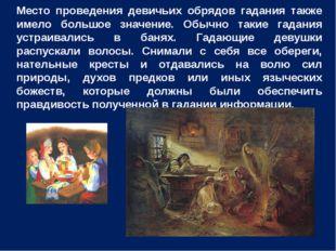 Место проведения девичьих обрядов гадания также имело большое значение. Обычн