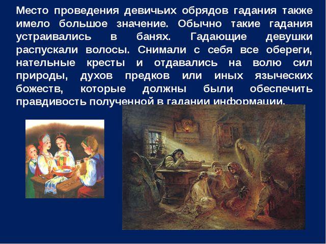 Место проведения девичьих обрядов гадания также имело большое значение. Обычн...