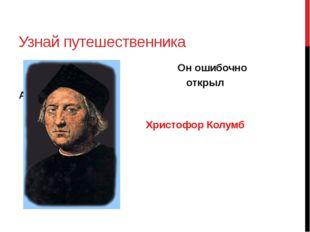Узнай путешественника Он ошибочно открыл Америку Христофор Колумб