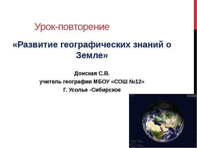 Урок-повторение «Развитие географических знаний о Земле» Донская С.В. учитель...