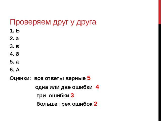Проверяем друг у друга 1. Б 2. а 3. в 4. б 5. а 6. А Оценки: все ответы верны...