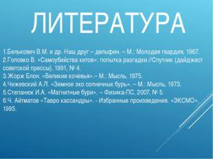 1.Белькович В.М. и др. Наш друг – дельфин. – М.: Молодая гвардия, 1967. 2.Гол