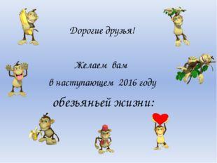 Дорогие друзья! Желаем вам в наступающем 2016 году обезьяньей жизни: