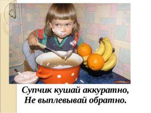 Супчик кушай аккуратно, Не выплевывай обратно.