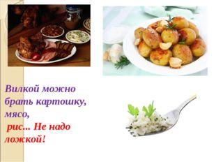 Вилкой можно брать картошку, мясо, рис... Не надо ложкой!