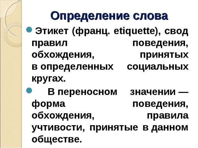 Определение слова Этикет (франц. etiquette), свод правил поведения, обхождени...