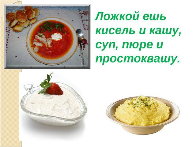 Ложкой ешь кисель и кашу, суп, пюре и простоквашу.