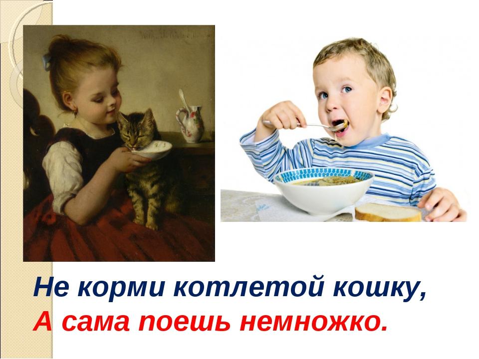 Не корми котлетой кошку, А сама поешь немножко.