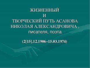 ЖИЗНЕННЫЙ И ТВОРЧЕСКИЙ ПУТЬ АСАНОВА НИКОЛАЯ АЛЕКСАНДРОВИЧА , писателя, поэта