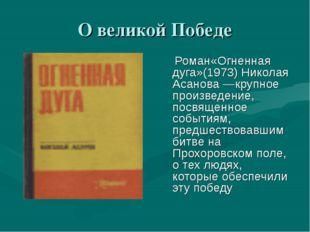 О великой Победе  Роман«Огненная дуга»(1973) Николая Асанова —крупное произв