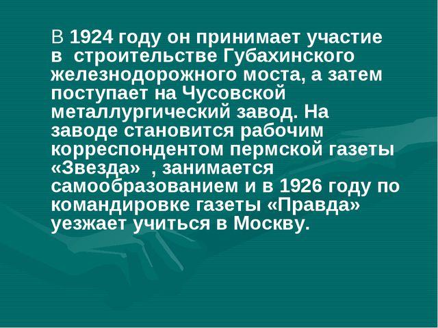 В 1924 году он принимает участие в строительстве Губахинского железнодорожног...