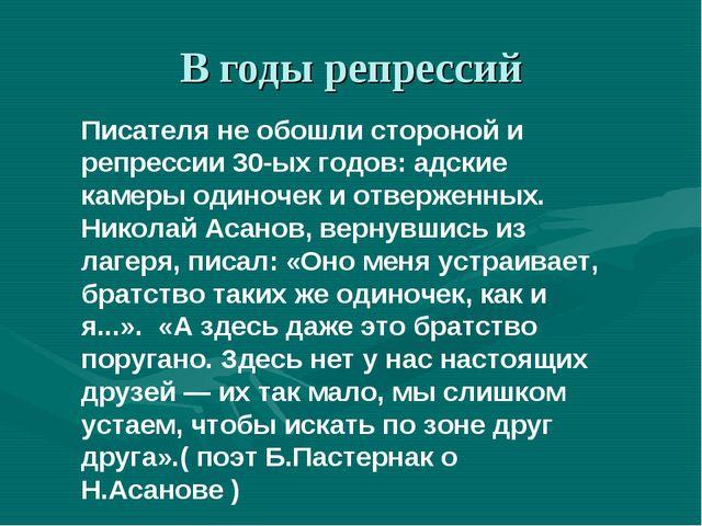 В годы репрессий Писателя не обошли стороной и репрессии 30-ых годов: адские...