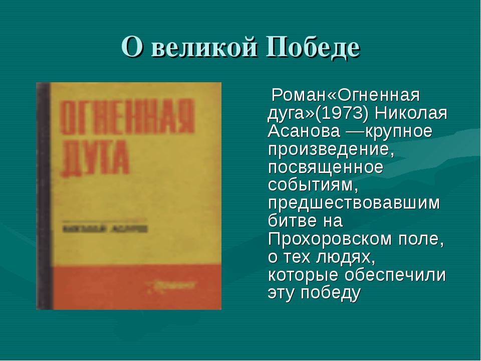 О великой Победе  Роман«Огненная дуга»(1973) Николая Асанова —крупное произв...